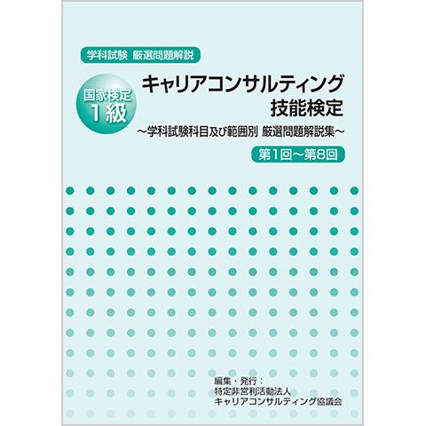 国家検定1級キャリアコンサルティング技能検定  -学科試験科目及び範囲別 厳選問題解説集-<br><第1回~第8回>